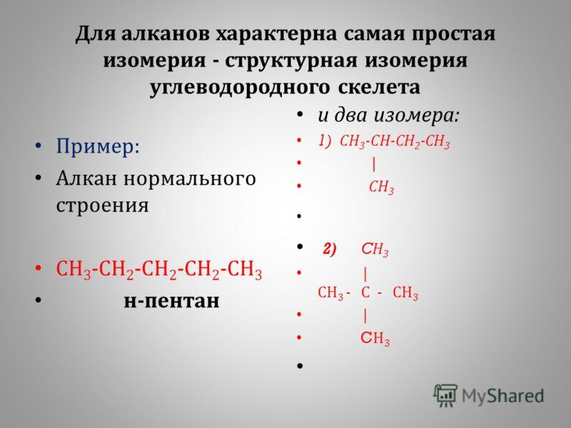 Для алканов характерна самая простая изомерия - структурная изомерия углеводородного скелета Пример : Алкан нормального строения СН 3 - СН 2 - СН 2 - СН 2 - СН 3 н - пентан и два изомера : 1) СН 3 - СН - СН 2 - СН 3 | СН 3 2) C Н 3 | СН 3 - С - СН 3