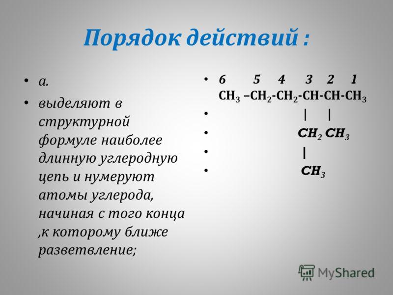 Порядок действий : а. выделяют в структурной формуле наиболее длинную углеродную цепь и нумеруют атомы углерода, начиная с того конца, к которому ближе разветвление ; 6 5 4 3 2 1 СН 3 – СН 2 - СН 2 - СН - СН - СН 3 | | CH 2 CH 3 | CH 3
