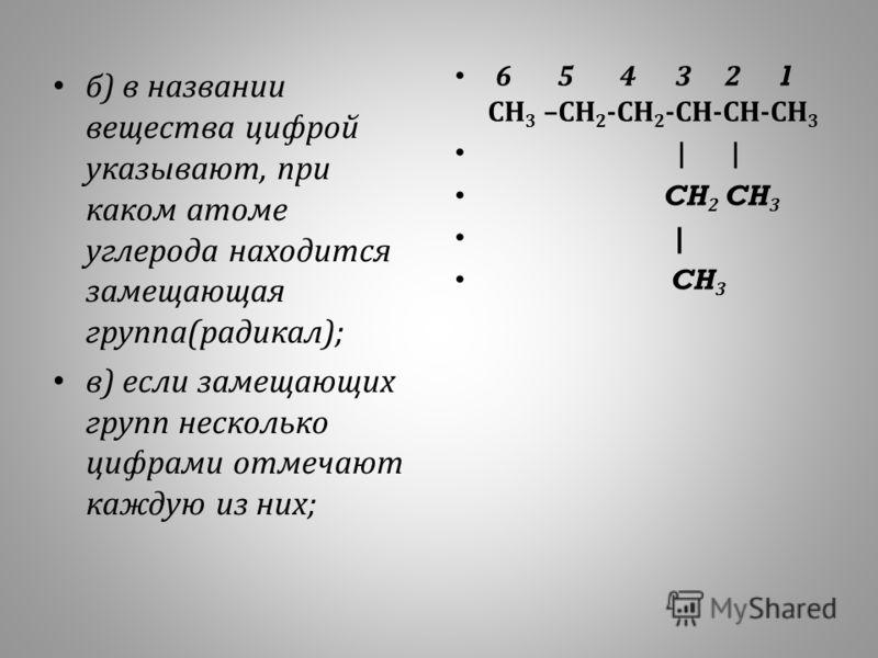 б ) в названии вещества цифрой указывают, при каком атоме углерода находится замещающая группа ( радикал ); в ) если замещающих групп несколько цифрами отмечают каждую из них ; 6 5 4 3 2 1 СН 3 – СН 2 - СН 2 - СН - СН - СН 3 | | CH 2 CH 3 | CH 3