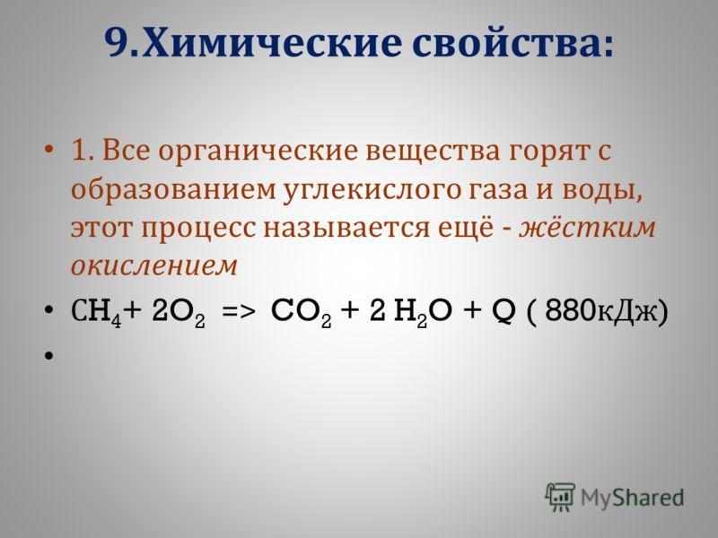 9. Химические свойства : 1. В се о рганические в ещества г орят с образованием у глекислого г аза и в оды, этот п роцесс н азывается е щё - ж ёстким окислением С H 4 + 2O 2 => CO 2 + 2 H 2 O + Q ( 880 кДж )