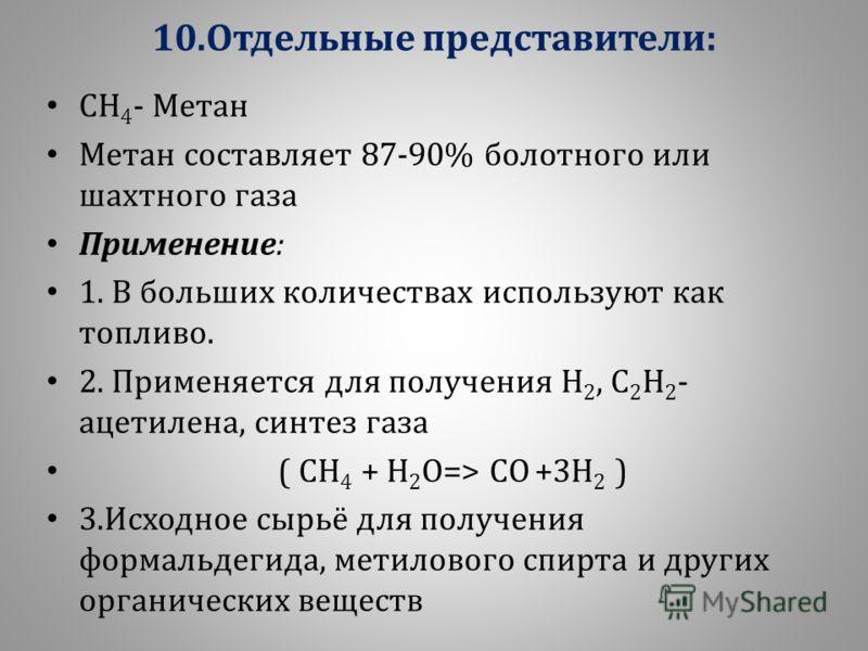 10. Отдельные представители : СН 4 - М етан Метан с оставляет 87-90% б олотного и ли шахтного г аза Применение : 1. В б ольших к оличествах и спользуют к ак топливо. 2. П рименяется д ля п олучения Н 2, С 2 Н 2 - ацетилена, с интез г аза ( С Н 4 + Н