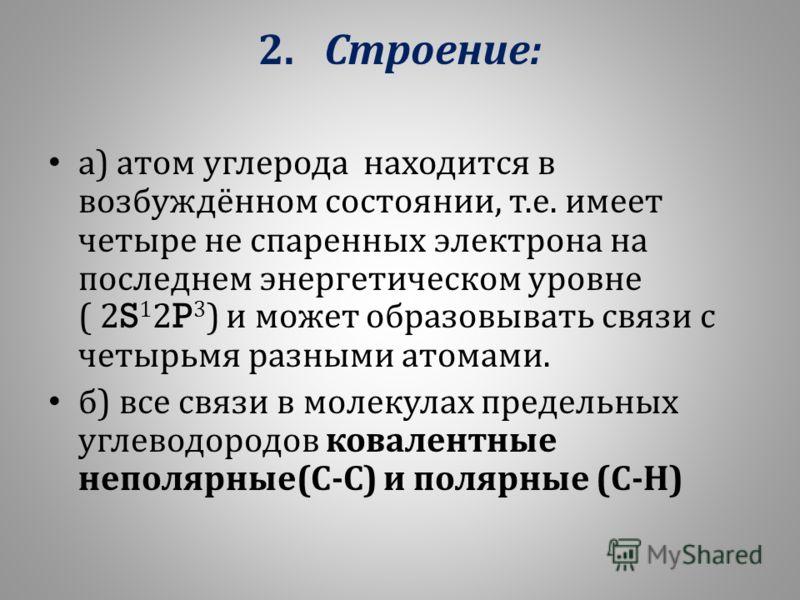 2. Строение : а ) атом углерода находится в возбуждённом состоянии, т. е. имеет четыре не спаренных электрона на последнем энергетическом уровне ( 2S 1 2P 3 ) и может образовывать связи с четырьмя разными атомами. б ) все связи в молекулах предельных