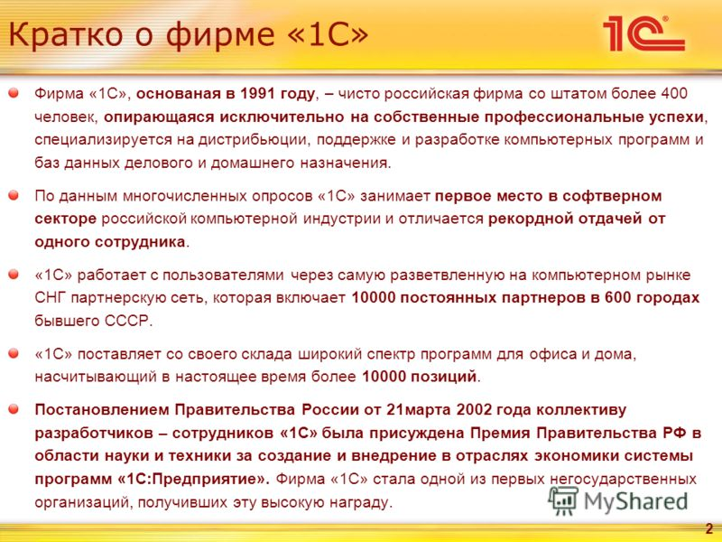 2 Кратко о фирме «1С» Фирма «1С», основаная в 1991 году, – чисто российская фирма со штатом более 400 человек, опирающаяся исключительно на собственные профессиональные успехи, специализируется на дистрибьюции, поддержке и разработке компьютерных про