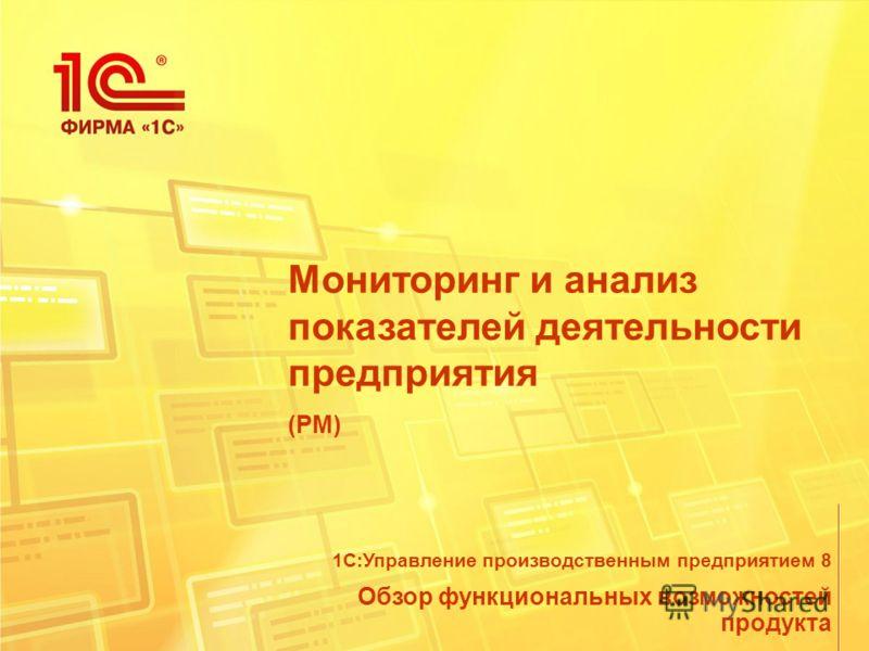 Мониторинг и анализ показателей деятельности предприятия (PM) Обзор функциональных возможностей продукта 1С:Управление производственным предприятием 8