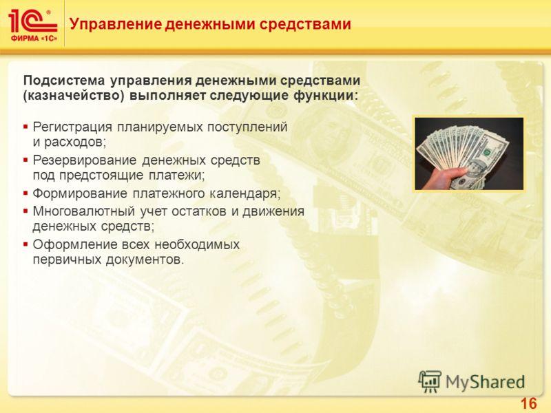 16 Управление денежными средствами Подсистема управления денежными средствами (казначейство) выполняет следующие функции: Регистрация планируемых поступлений и расходов; Резервирование денежных средств под предстоящие платежи; Формирование платежного