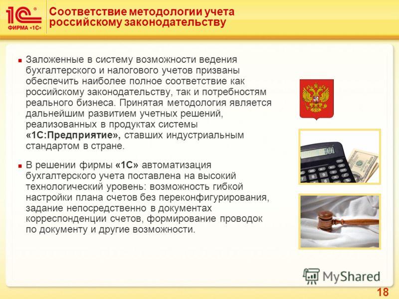 18 Соответствие методологии учета российскому законодательству Заложенные в систему возможности ведения бухгалтерского и налогового учетов призваны обеспечить наиболее полное соответствие как российскому законодательству, так и потребностям реального
