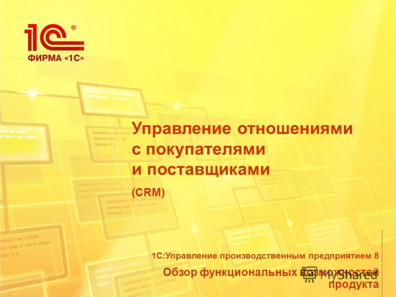 Управление отношениями с покупателями и поставщиками (CRM) Обзор функциональных возможностей продукта 1С:Управление производственным предприятием 8