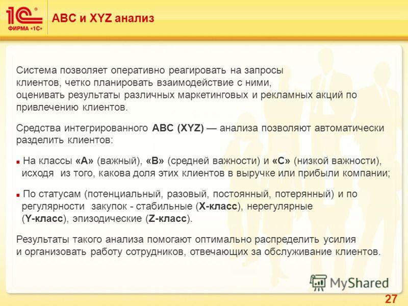 27 ABC и XYZ анализ Система позволяет оперативно реагировать на запросы клиентов, четко планировать взаимодействие с ними, оценивать результаты различных маркетинговых и рекламных акций по привлечению клиентов. Средства интегрированного ABC (XYZ) ана