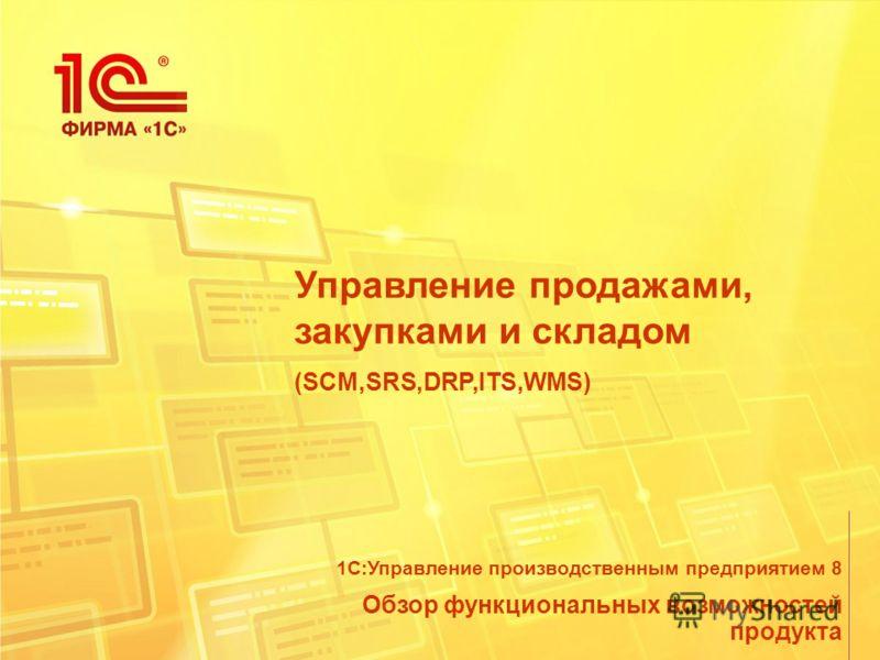 Управление продажами, закупками и складом (SCM,SRS,DRP,ITS,WMS) Обзор функциональных возможностей продукта 1С:Управление производственным предприятием 8