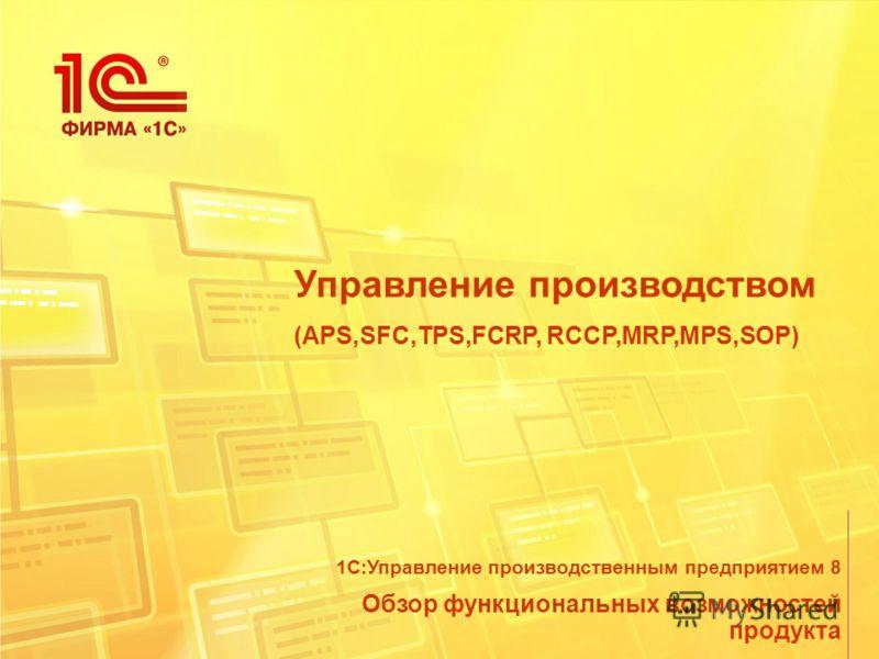 Управление производством (APS,SFC,TPS,FCRP, RCCP,MRP,MPS,SOP) Обзор функциональных возможностей продукта 1С:Управление производственным предприятием 8