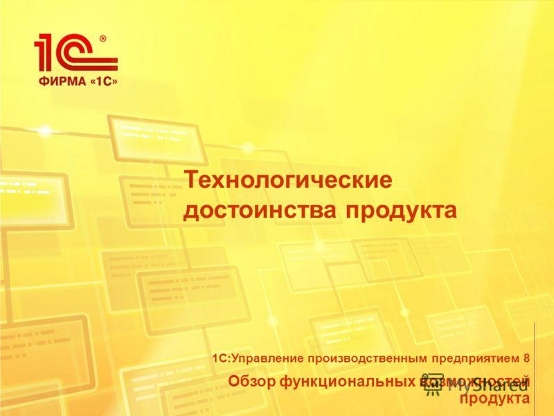 Технологические достоинства продукта Обзор функциональных возможностей продукта 1С:Управление производственным предприятием 8