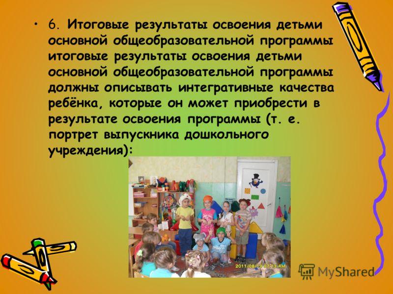 6. Итоговые результаты освоения детьми основной общеобразовательной программы итоговые результаты освоения детьми основной общеобразовательной программы должны описывать интегративные качества ребёнка, которые он может приобрести в результате освоени