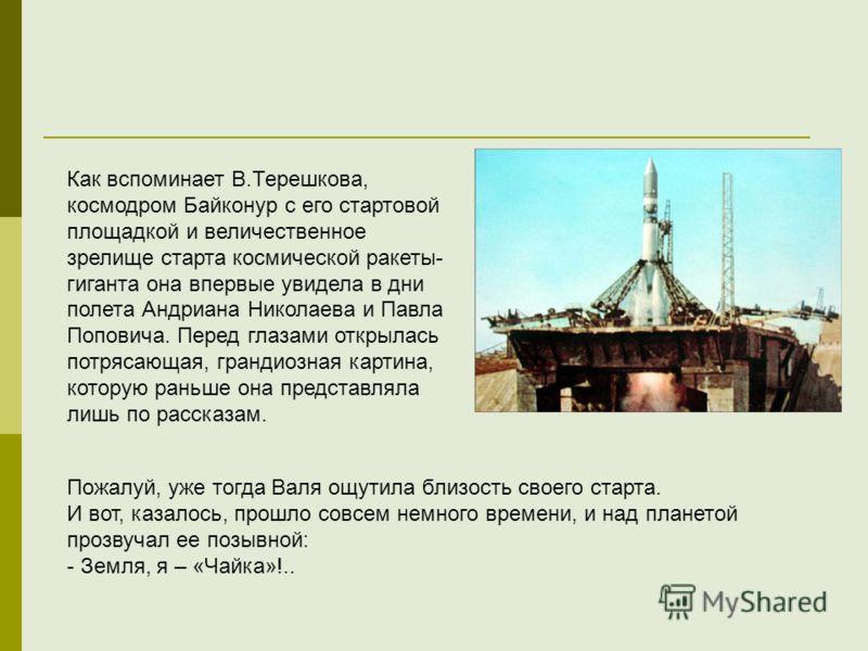 Как вспоминает В.Терешкова, космодром Байконур с его стартовой площадкой и величественное зрелище старта космической ракеты- гиганта она впервые увидела в дни полета Андриана Николаева и Павла Поповича. Перед глазами открылась потрясающая, грандиозна