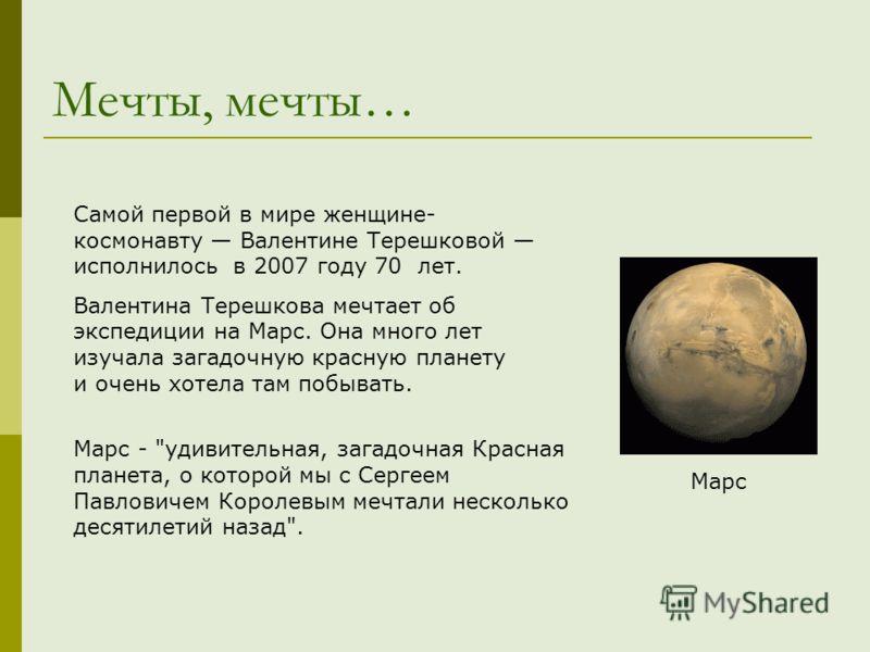 Мечты, мечты… Марс Самой первой в мире женщине- космонавту Валентине Терешковой исполнилось в 2007 году 70 лет. Валентина Терешкова мечтает об экспедиции на Марс. Она много лет изучала загадочную красную планету и очень хотела там побывать. Марс -
