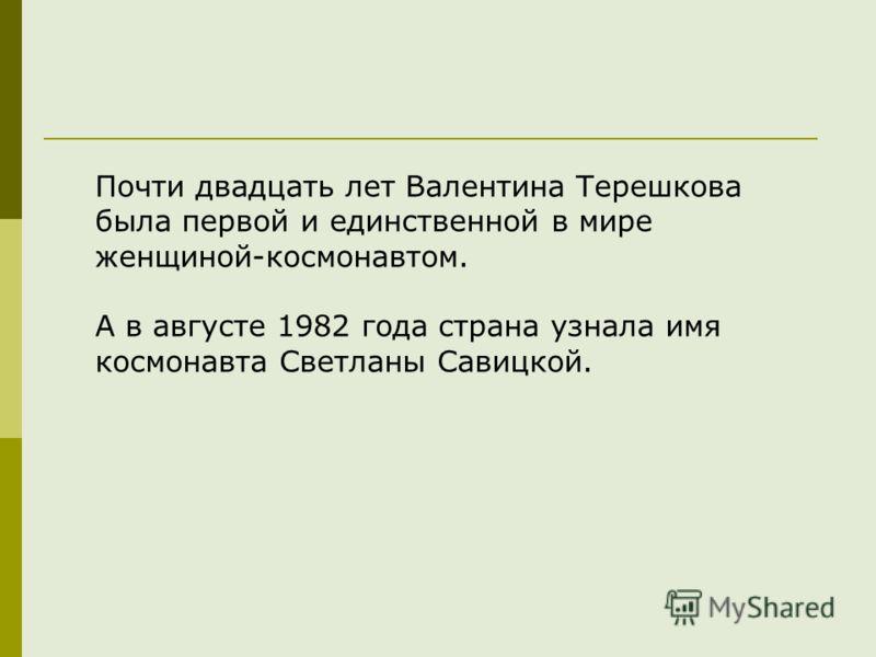 Почти двадцать лет Валентина Терешкова была первой и единственной в мире женщиной-космонавтом. А в августе 1982 года страна узнала имя космонавта Светланы Савицкой.