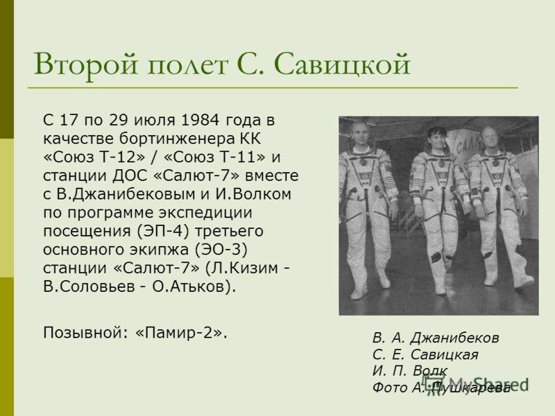 Второй полет С. Савицкой С 17 по 29 июля 1984 года в качестве бортинженера КК «Союз Т-12» / «Союз Т-11» и станции ДОС «Салют-7» вместе с В.Джанибековым и И.Волком по программе экспедиции посещения (ЭП-4) третьего основного экипжа (ЭО-3) станции «Салю