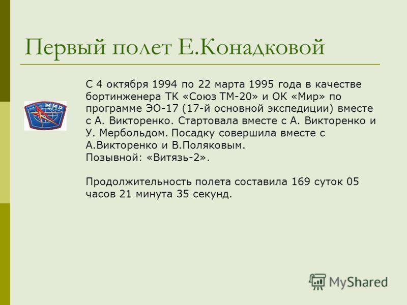Первый полет Е.Конадковой С 4 октября 1994 по 22 марта 1995 года в качестве бортинженера ТК «Союз ТМ-20» и ОК «Мир» по программе ЭО-17 (17-й основной экспедиции) вместе с А. Викторенко. Стартовала вместе с А. Викторенко и У. Мербольдом. Посадку совер