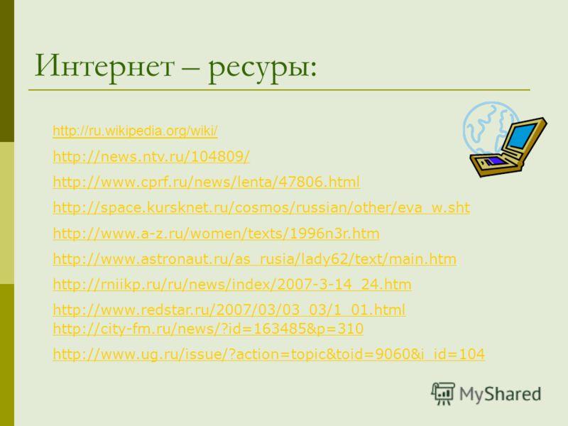 Интернет – ресуры: http://ru.wikipedia.org/wiki/ http://news.ntv.ru/104809/ http://www.cprf.ru/news/lenta/47806.html http://space.kursknet.ru/cosmos/russian/other/eva_w.sht http://www.a-z.ru/women/texts/1996n3r.htm http://www.astronaut.ru/as_rusia/la