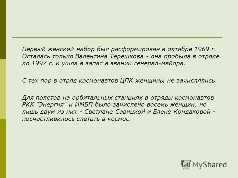 Первый женский набор был расформирован в октябре 1969 г. Осталась только Валентина Терешкова - она пробыла в отряде до 1997 г. и ушла в запас в звании генерал-майора. С тех пор в отряд космонавтов ЦПК женщины не зачислялись. Для полетов на орбитальны