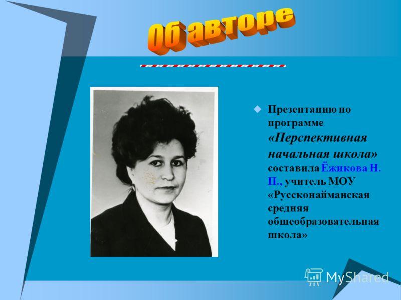 Презентацию по программе «Перспективная начальная школа» составила Ёжикова Н. П., учитель МОУ «Руссконайманская средняя общеобразовательная школа»