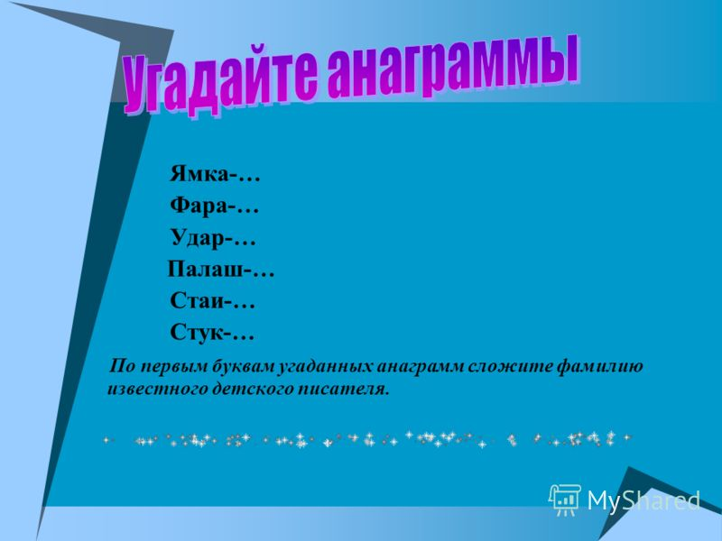 Ямка-… Фара-… Удар-… Палаш-… Стаи-… Стук-… По первым буквам угаданных анаграмм сложите фамилию известного детского писателя.