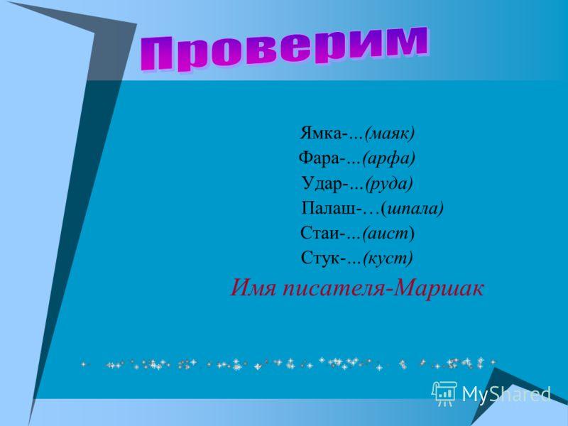 Ямка-…(маяк) Фара-…(арфа) Удар-…(руда) Палаш-…(шпала) Стаи-…(аист) Стук-…(куст) Имя писателя-Маршак