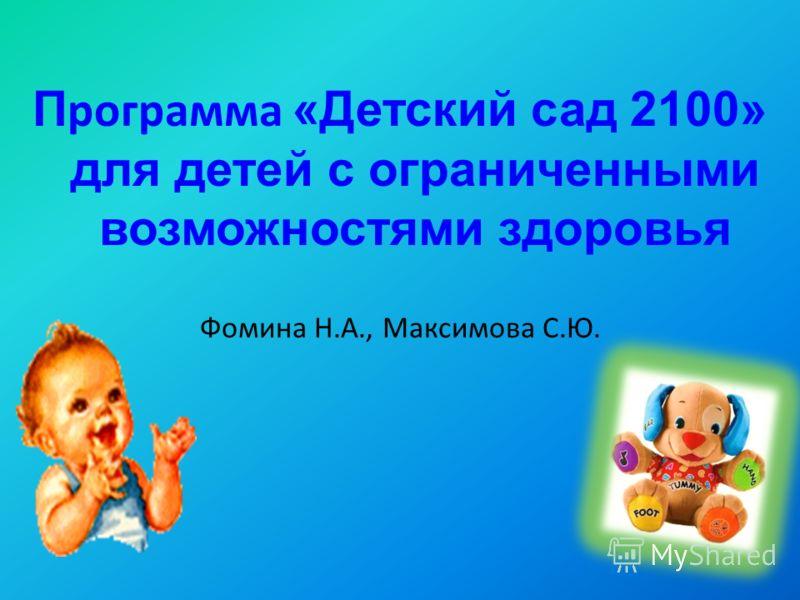 П рограмма «Детский сад 2100» для детей с ограниченными возможностями здоровья Фомина Н.А., Максимова С.Ю.