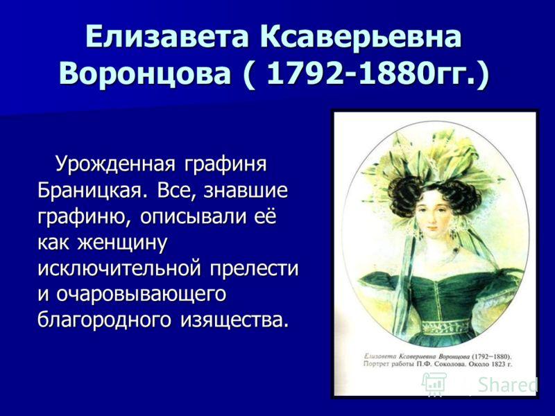 Елизавета Ксаверьевна Воронцова ( 1792-1880гг.) Урожденная графиня Браницкая. Все, знавшие графиню, описывали её как женщину исключительной прелести и очаровывающего благородного изящества. Урожденная графиня Браницкая. Все, знавшие графиню, описывал