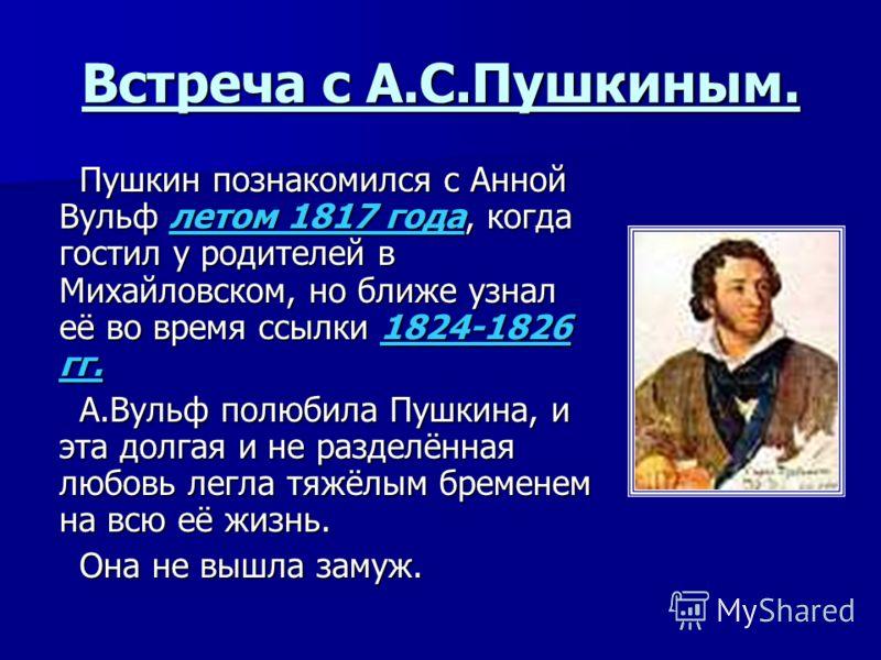 Встреча с А.С.Пушкиным. Пушкин познакомился с Анной Вульф летом 1817 года, когда гостил у родителей в Михайловском, но ближе узнал её во время ссылки 1824-1826 гг. Пушкин познакомился с Анной Вульф летом 1817 года, когда гостил у родителей в Михайлов