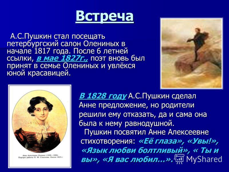 Встреча А.С.Пушкин стал посещать петербургский салон Олениных в начале 1817 года. После 6 летней ссылки, в мае 1827г., поэт вновь был принят в семье Олениных и увлёкся юной красавицей. А.С.Пушкин стал посещать петербургский салон Олениных в начале 18