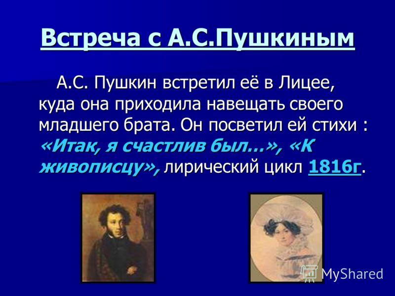 Встреча с А.С.Пушкиным А.С. Пушкин встретил её в Лицее, куда она приходила навещать своего младшего брата. Он посветил ей стихи : «Итак, я счастлив был…», «К живописцу», лирический цикл 1816г. А.С. Пушкин встретил её в Лицее, куда она приходила навещ