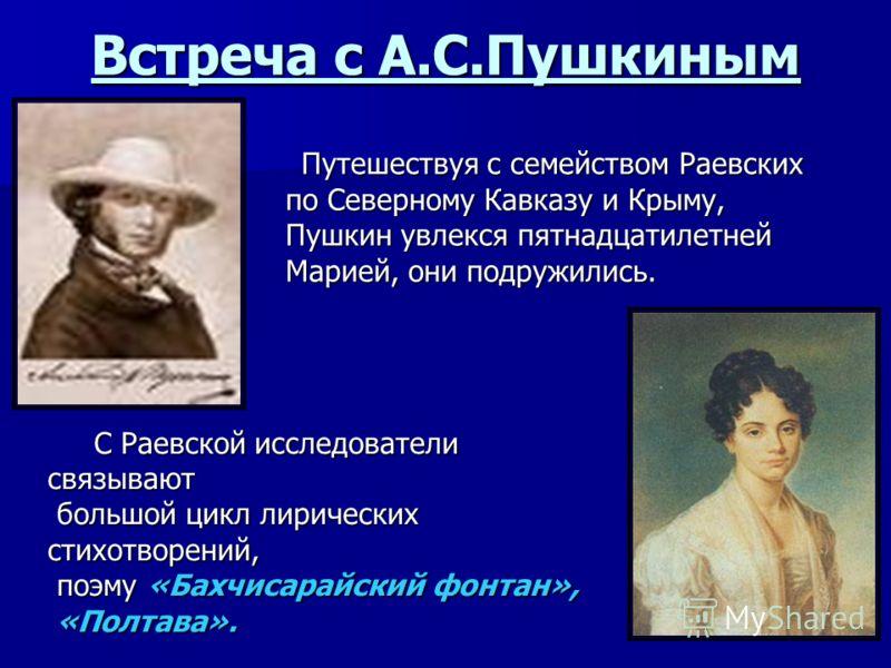 Встреча с А.С.Пушкиным Путешествуя с семейством Раевских Путешествуя с семейством Раевских по Северному Кавказу и Крыму, по Северному Кавказу и Крыму, Пушкин увлекся пятнадцатилетней Пушкин увлекся пятнадцатилетней Марией, они подружились. Марией, он