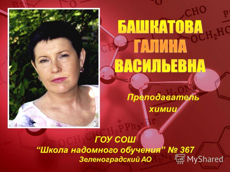 Преподаватель химии ГОУ СОШ Школа надомного обучения 367 Зеленоградский АО