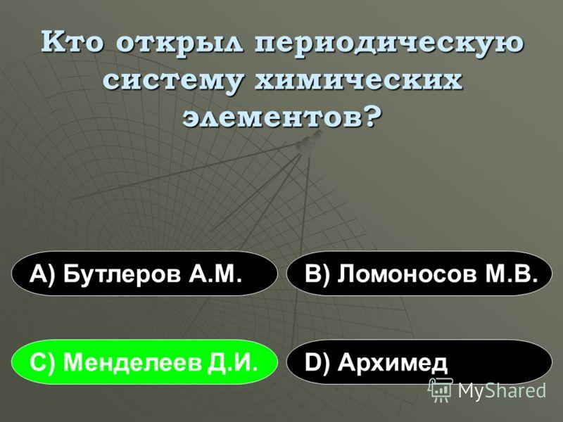 Кто открыл периодическую систему химических элементов? А) Бутлеров А.М.В) Ломоносов М.В. С) Менделеев Д.И.D) Архимед