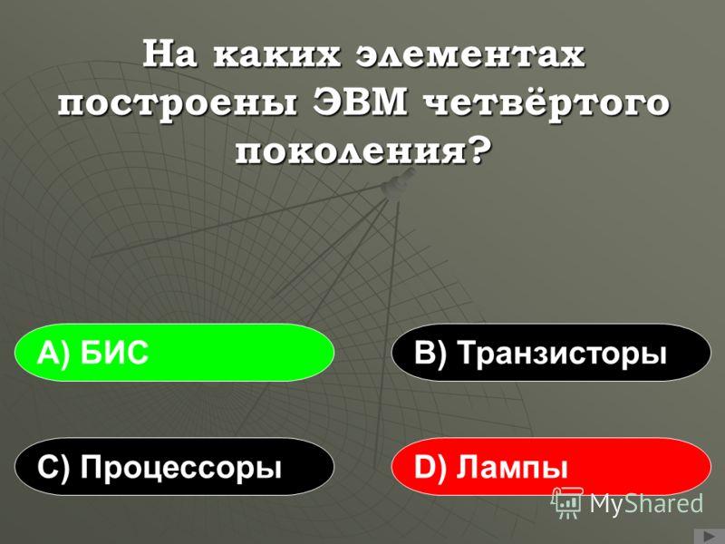 На каких элементах построены ЭВМ четвёртого поколения? А) БИСВ) Транзисторы С) ПроцессорыD) Лампы