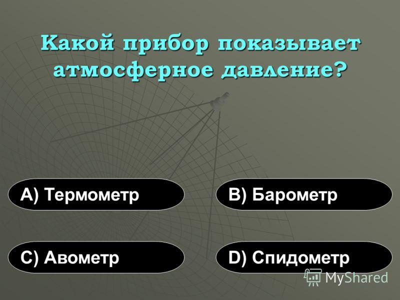 Какой прибор показывает атмосферное давление? А) ТермометрВ) Барометр С) АвометрD) Спидометр