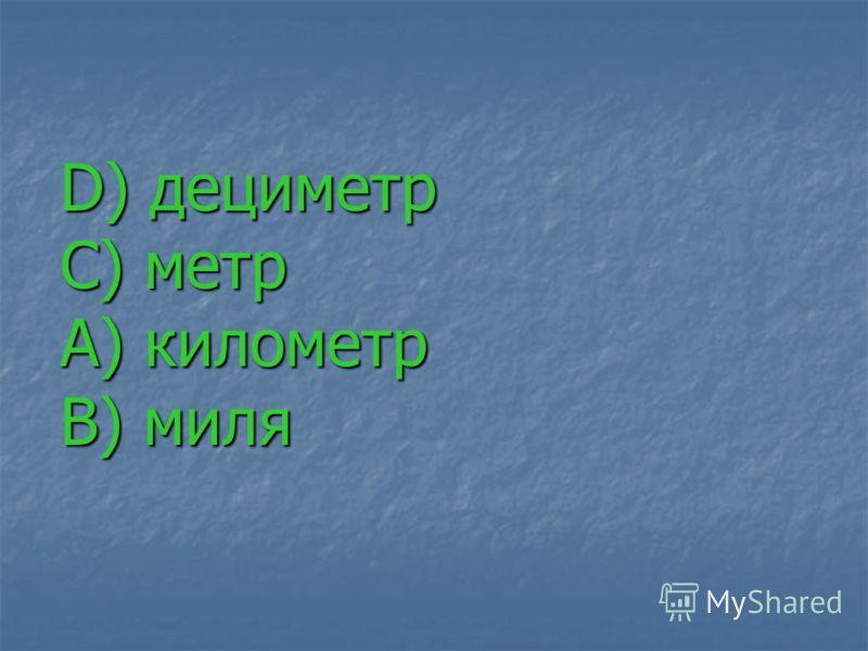 D) дециметр С) метр А) километр В) миля