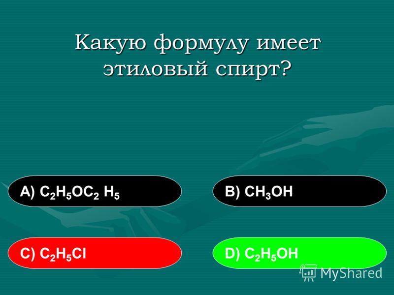 Какую формулу имеет этиловый спирт? А) С 2 Н 5 ОС 2 Н 5 В) СН 3 ОН С) С 2 Н 5 СlD) С 2 Н 5 ОН
