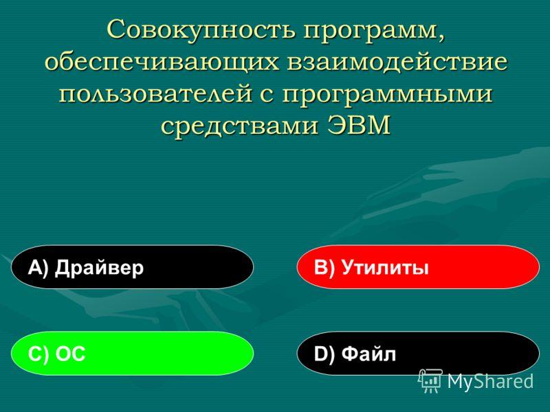Совокупность программ, обеспечивающих взаимодействие пользователей с программными средствами ЭВМ А) ДрайверВ) Утилиты С) ОСD) Файл