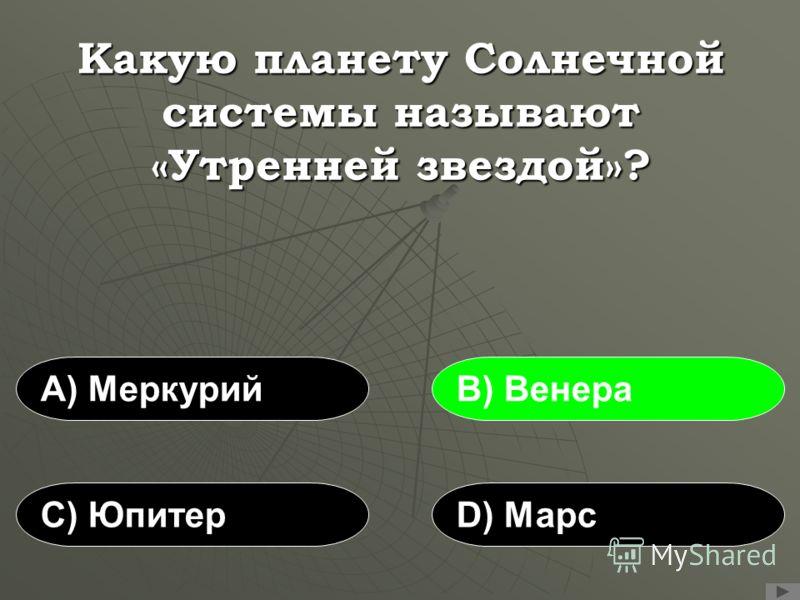 Какую планету Солнечной системы называют «Утренней звездой»? А) МеркурийВ) Венера С) ЮпитерD) Марс