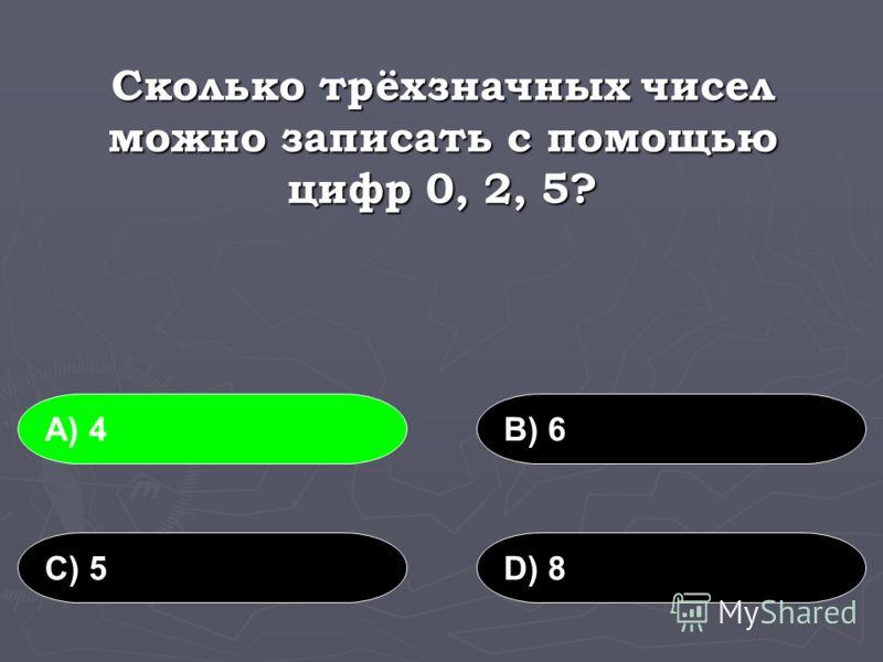 Сколько трёхзначных чисел можно записать с помощью цифр 0, 2, 5? А) 4В) 6 С) 5D) 8