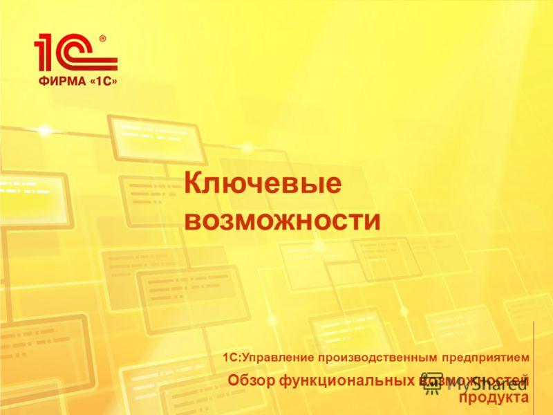 Ключевые возможности Обзор функциональных возможностей продукта 1С:Управление производственным предприятием
