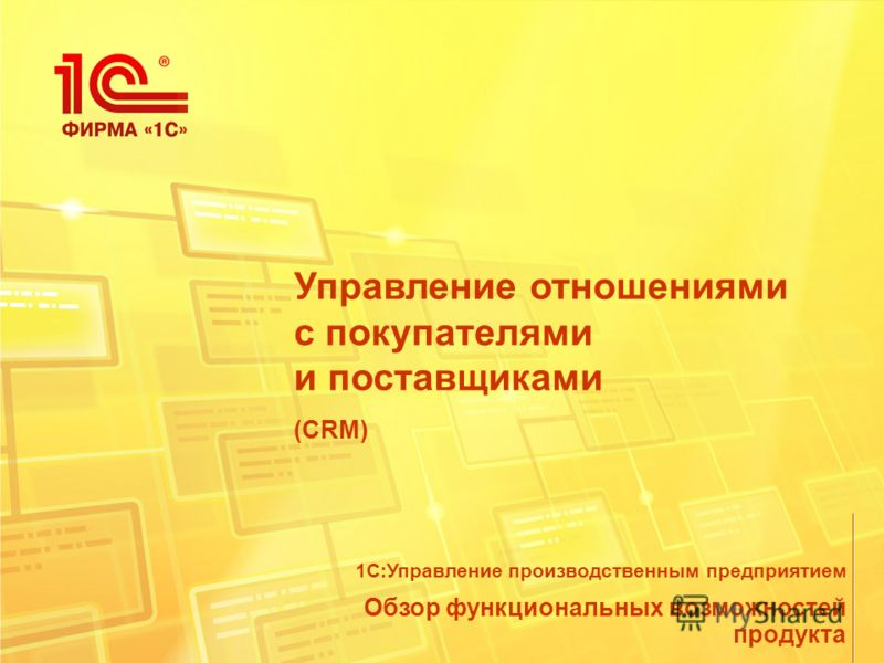 Управление отношениями с покупателями и поставщиками (CRM) Обзор функциональных возможностей продукта 1С:Управление производственным предприятием
