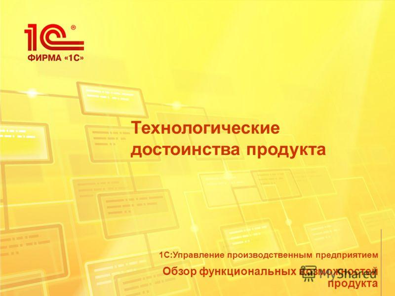 Технологические достоинства продукта Обзор функциональных возможностей продукта 1С:Управление производственным предприятием