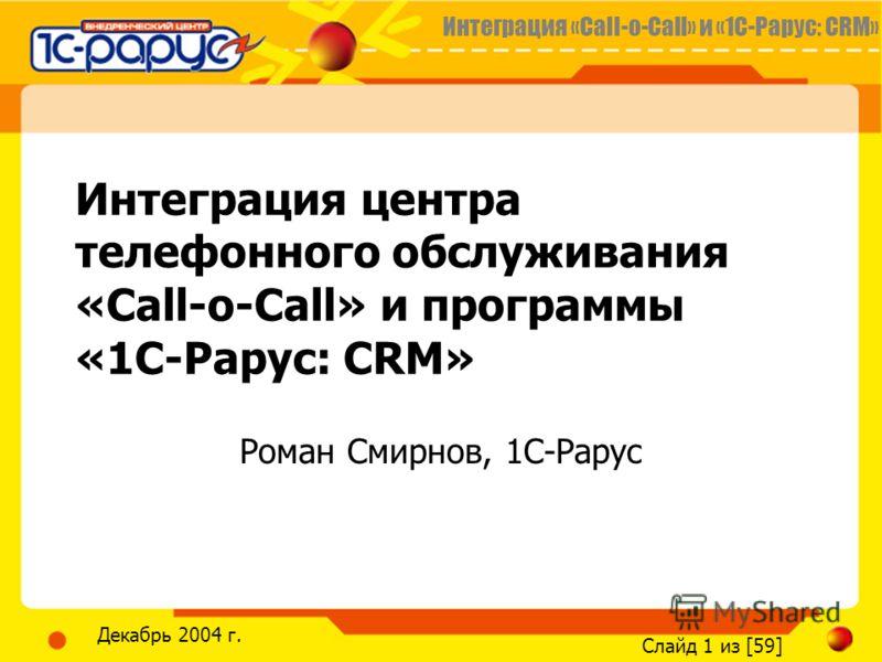 Интеграция «Call-o-Call» и «1С-Рарус: CRM» Слайд 1 из [59] Декабрь 2004 г. Интеграция центра телефонного обслуживания «Call-o-Call» и программы «1С-Рарус: CRM» Роман Смирнов, 1С-Рарус