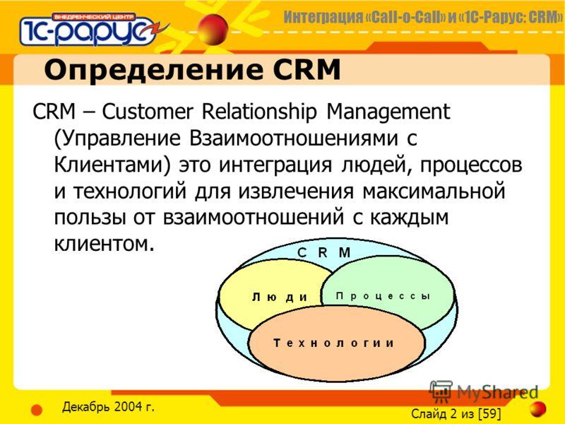 Интеграция «Call-o-Call» и «1С-Рарус: CRM» Слайд 2 из [59] Декабрь 2004 г. Определение CRM CRM – Customer Relationship Management (Управление Взаимоотношениями с Клиентами) это интеграция людей, процессов и технологий для извлечения максимальной поль