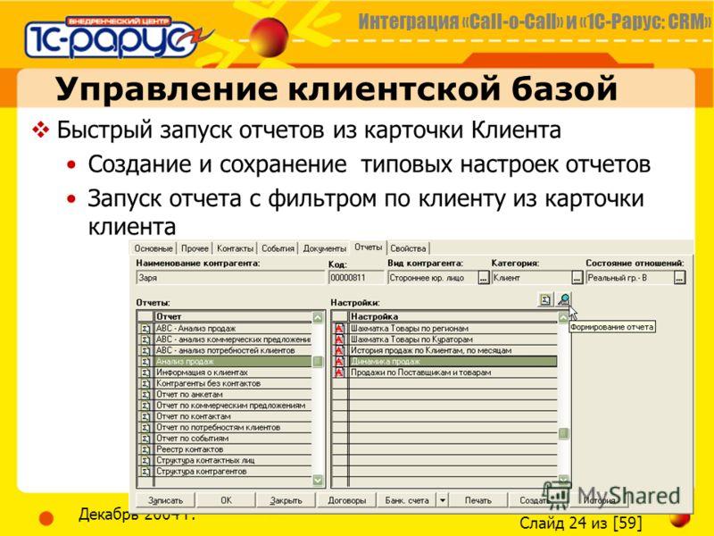 Интеграция «Call-o-Call» и «1С-Рарус: CRM» Слайд 24 из [59] Декабрь 2004 г. Управление клиентской базой Быстрый запуск отчетов из карточки Клиента Создание и сохранение типовых настроек отчетов Запуск отчета с фильтром по клиенту из карточки клиента