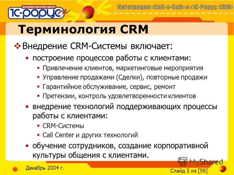 Интеграция «Call-o-Call» и «1С-Рарус: CRM» Слайд 3 из [59] Декабрь 2004 г. Терминология CRM Внедрение CRM-Системы включает: построение процессов работы с клиентами: Привлечение клиентов, маркетинговые мероприятия Управление продажами (Сделки), повтор