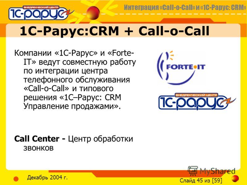 Интеграция «Call-o-Call» и «1С-Рарус: CRM» Слайд 45 из [59] Декабрь 2004 г. 1С-Рарус:CRM + Call-o-Call Компании «1С-Рарус» и «Forte- IT» ведут совместную работу по интеграции центра телефонного обслуживания «Call-o-Call» и типового решения «1С–Рарус: