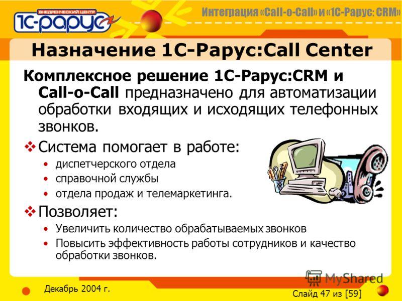 Интеграция «Call-o-Call» и «1С-Рарус: CRM» Слайд 47 из [59] Декабрь 2004 г. Назначение 1С-Рарус:Call Center Комплексное решение 1С-Рарус:CRM и Call-o-Call предназначено для автоматизации обработки входящих и исходящих телефонных звонков. Система помо